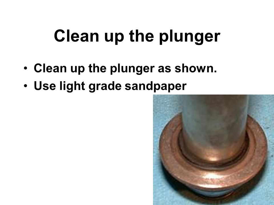 Clean up the plunger Clean up the plunger as shown. Use light grade sandpaper