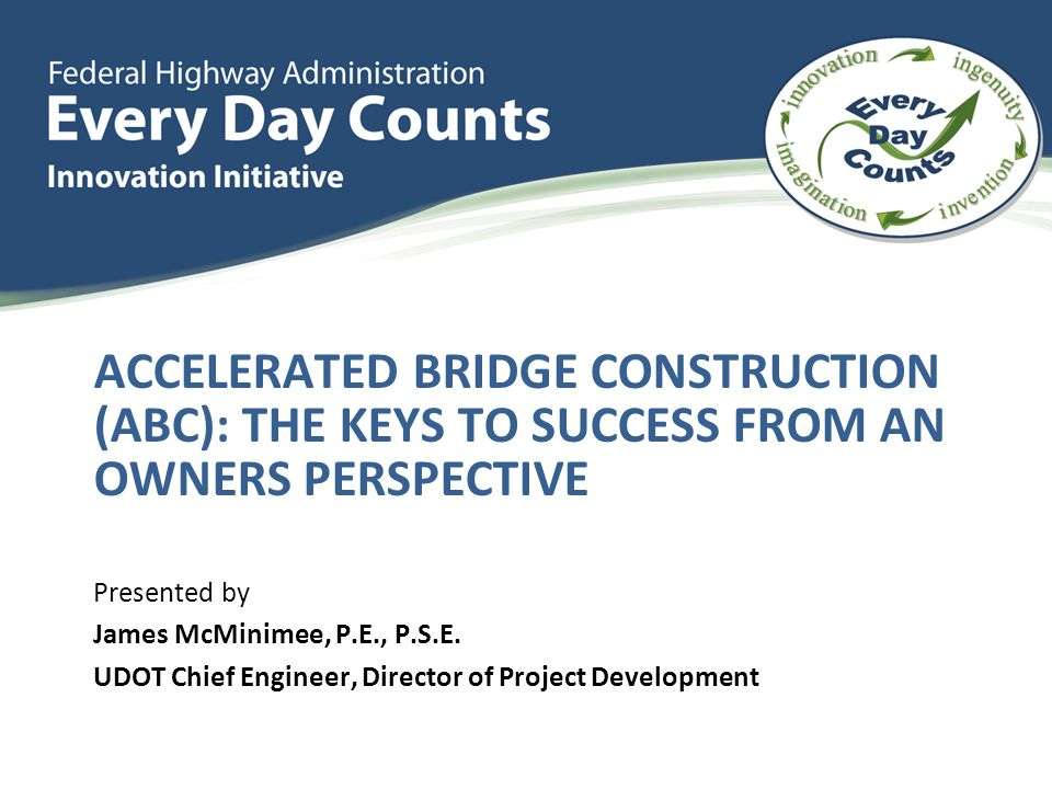 ACCELERATED BRIDGE CONSTRUCTION (ABC): THE KEYS TO SUCCESS FROM AN OWNERS PERSPECTIVE Presented by James McMinimee, P.E., P.S.E.