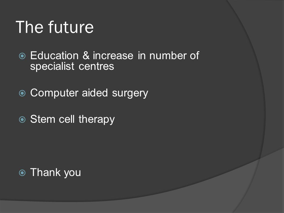 The future Education & increase in number of specialist centres Computer aided surgery Stem cell therapy Thank you