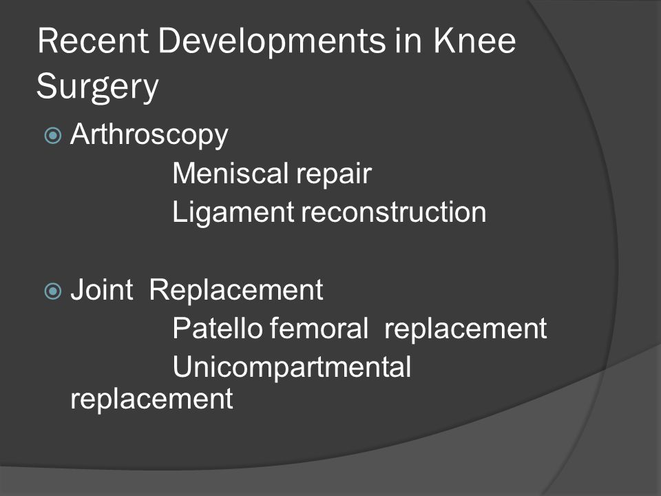 Recent Developments in Knee Surgery Arthroscopy Meniscal repair Ligament reconstruction Joint Replacement Patello femoral replacement Unicompartmental