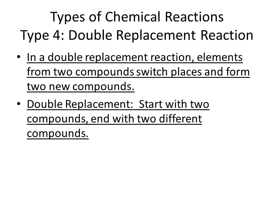 Types of Chemical Reactions Type 4: Double Replacement Reaction In a double replacement reaction, elements from two compounds switch places and form two new compounds.