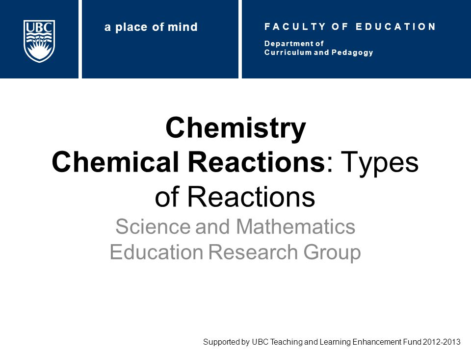 Chemistry Chemical Reactions: Types of Reactions Science and Mathematics Education Research Group Supported by UBC Teaching and Learning Enhancement F