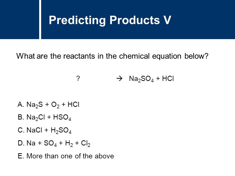 A.Na 2 S + O 2 + HCl B.Na 2 Cl + HSO 4 C.NaCl + H 2 SO 4 D.Na + SO 4 + H 2 + Cl 2 E.More than one of the above Predicting Products V What are the reac
