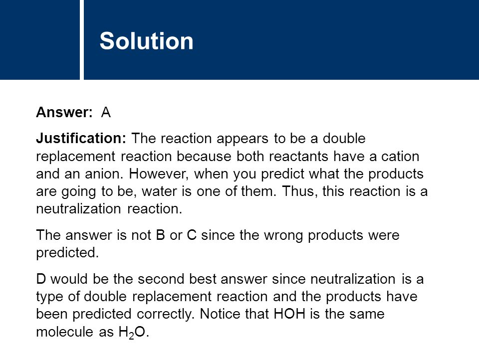 Solution Answer: A Justification: The reaction appears to be a double replacement reaction because both reactants have a cation and an anion. However,