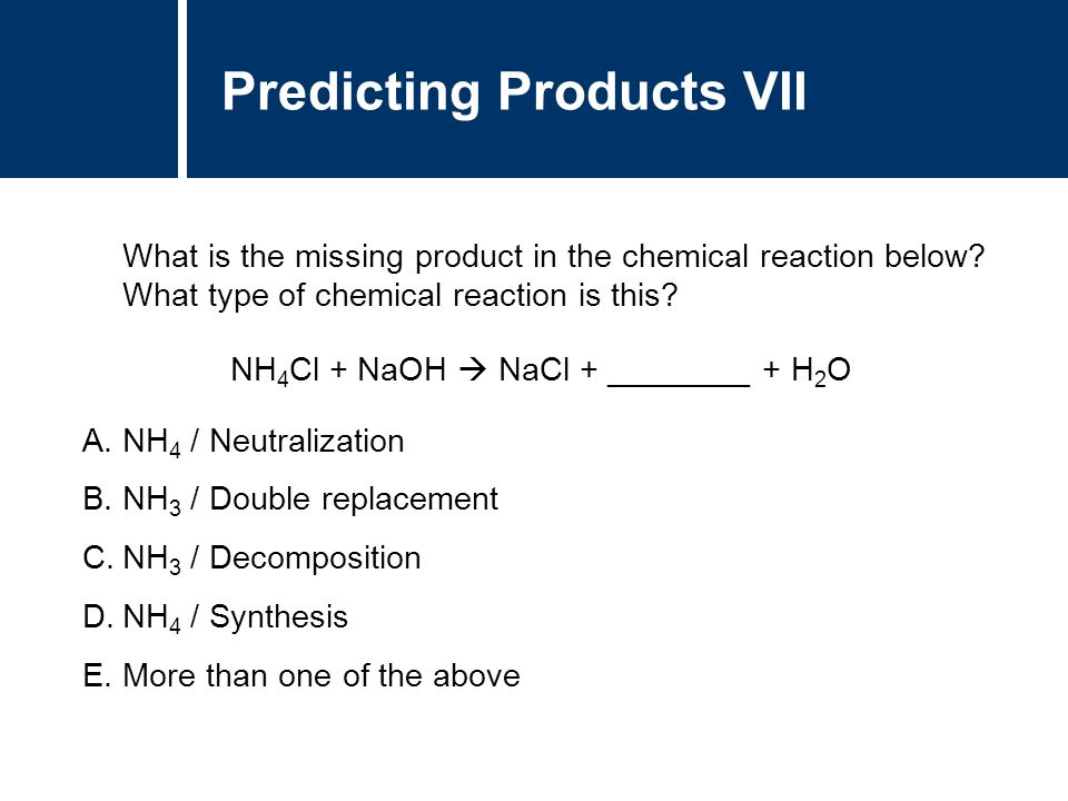 A.NH 4 / Neutralization B.NH 3 / Double replacement C.NH 3 / Decomposition D.NH 4 / Synthesis E.More than one of the above Predicting Products VII Wha