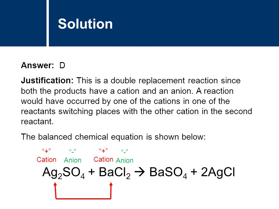 Solution Answer: D Justification: This is a double replacement reaction since both the products have a cation and an anion. A reaction would have occu