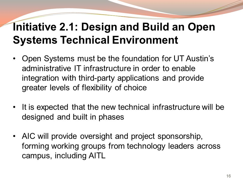 16 Open Systems must be the foundation for UT Austins administrative IT infrastructure in order to enable integration with third-party applications and provide greater levels of flexibility of choice It is expected that the new technical infrastructure will be designed and built in phases AIC will provide oversight and project sponsorship, forming working groups from technology leaders across campus, including AITL Initiative 2.1: Design and Build an Open Systems Technical Environment