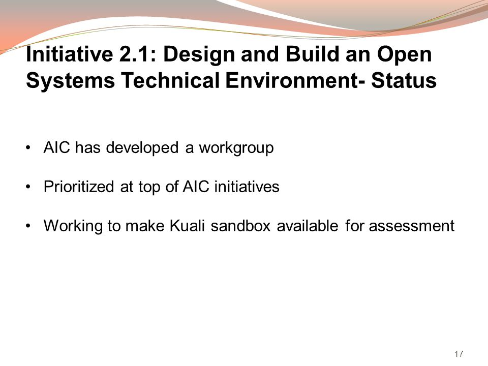 17 AIC has developed a workgroup Prioritized at top of AIC initiatives Working to make Kuali sandbox available for assessment Initiative 2.1: Design and Build an Open Systems Technical Environment- Status