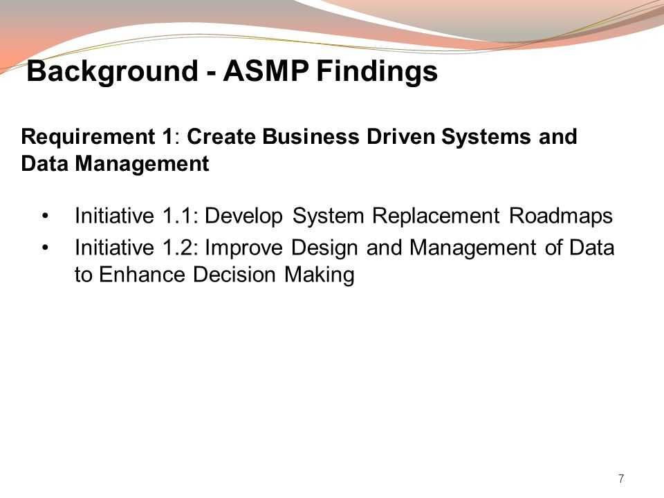7 Initiative 1.1: Develop System Replacement Roadmaps Initiative 1.2: Improve Design and Management of Data to Enhance Decision Making Requirement 1: Create Business Driven Systems and Data Management Background - ASMP Findings