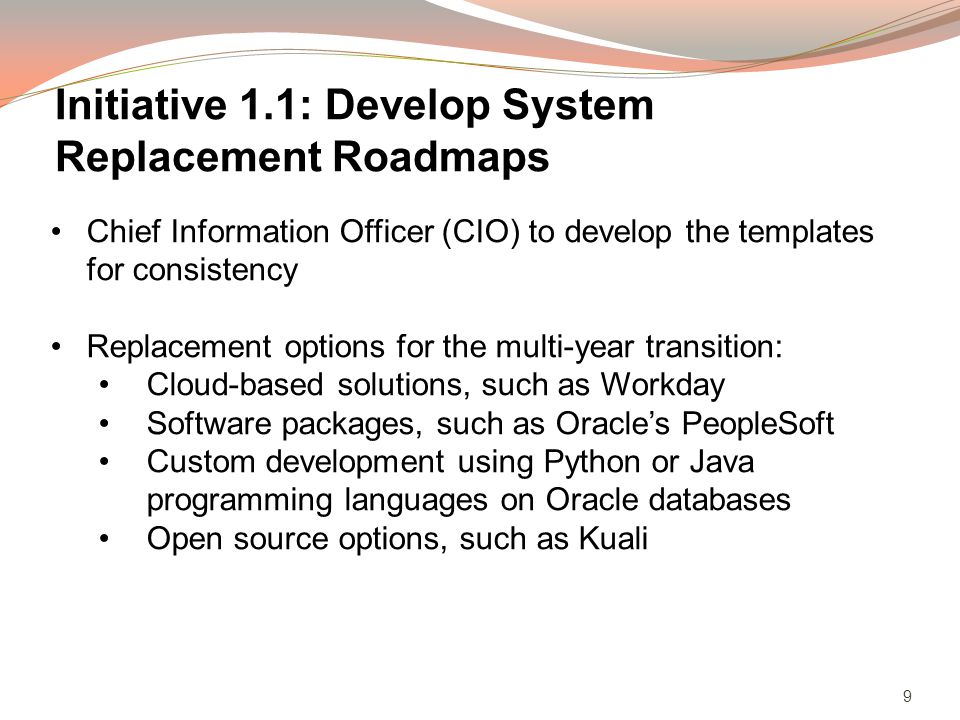 9 Chief Information Officer (CIO) to develop the templates for consistency Replacement options for the multi-year transition: Cloud-based solutions, such as Workday Software packages, such as Oracles PeopleSoft Custom development using Python or Java programming languages on Oracle databases Open source options, such as Kuali Initiative 1.1: Develop System Replacement Roadmaps