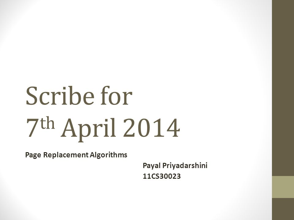 Scribe for 7 th April 2014 Page Replacement Algorithms Payal Priyadarshini 11CS30023