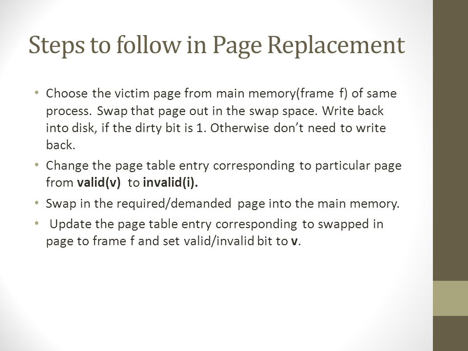 Steps to follow in Page Replacement Choose the victim page from main memory(frame f) of same process.