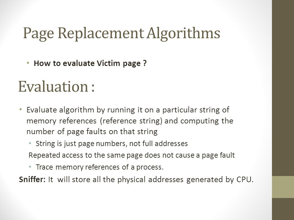 Evaluation : Evaluate algorithm by running it on a particular string of memory references (reference string) and computing the number of page faults on that string String is just page numbers, not full addresses Repeated access to the same page does not cause a page fault Trace memory references of a process.