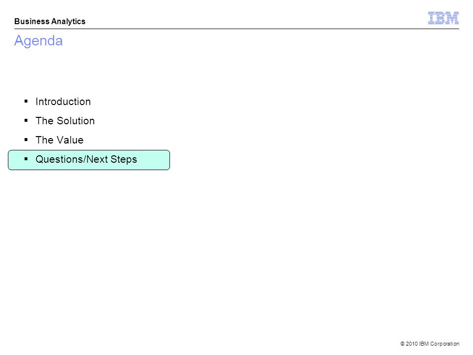 © 2010 IBM Corporation Business Analytics Agenda Introduction The Solution The Value Questions/Next Steps
