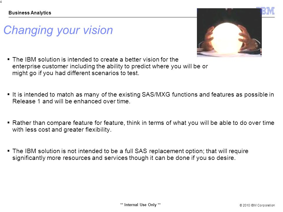 © 2010 IBM Corporation Business Analytics 4 Changing your vision The IBM solution is intended to create a better vision for the enterprise customer including the ability to predict where you will be or might go if you had different scenarios to test.