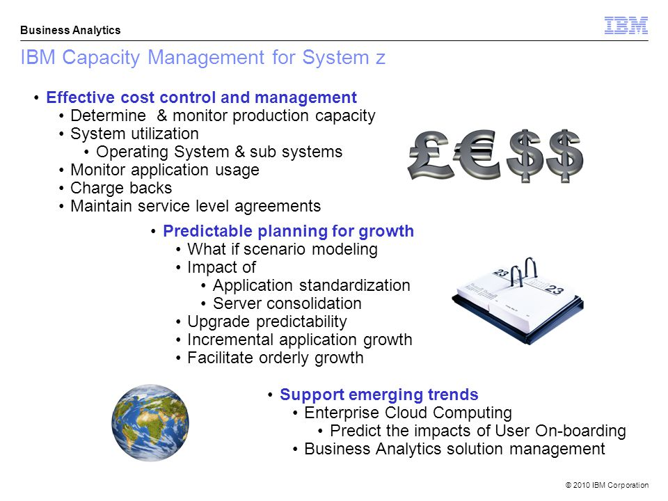 © 2010 IBM Corporation Business Analytics IBM Capacity Management for System z Effective cost control and management Determine & monitor production capacity System utilization Operating System & sub systems Monitor application usage Charge backs Maintain service level agreements Predictable planning for growth What if scenario modeling Impact of Application standardization Server consolidation Upgrade predictability Incremental application growth Facilitate orderly growth Support emerging trends Enterprise Cloud Computing Predict the impacts of User On-boarding Business Analytics solution management