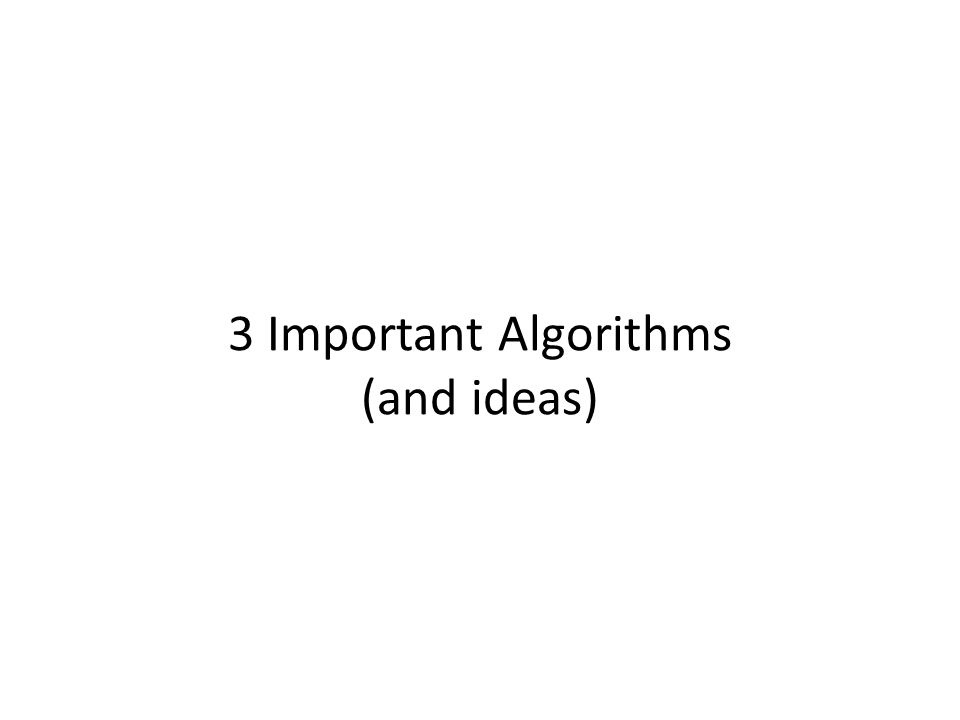 3 Important Algorithms (and ideas)