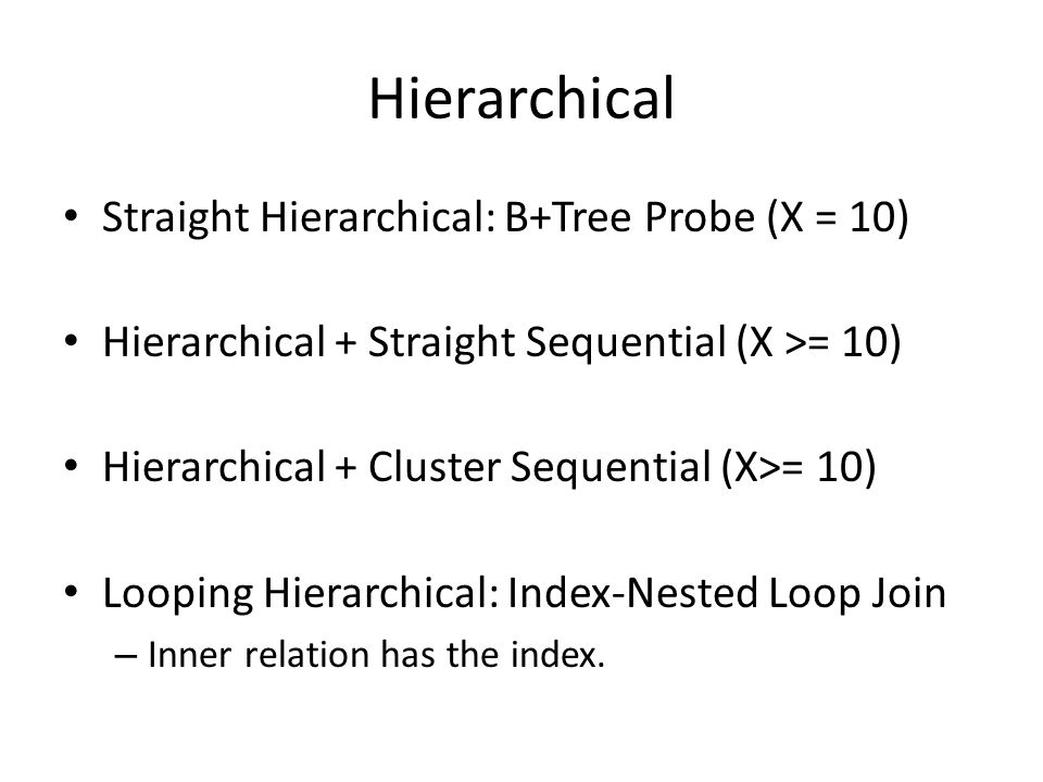 Hierarchical Straight Hierarchical: B+Tree Probe (X = 10) Hierarchical + Straight Sequential (X >= 10) Hierarchical + Cluster Sequential (X>= 10) Looping Hierarchical: Index-Nested Loop Join – Inner relation has the index.