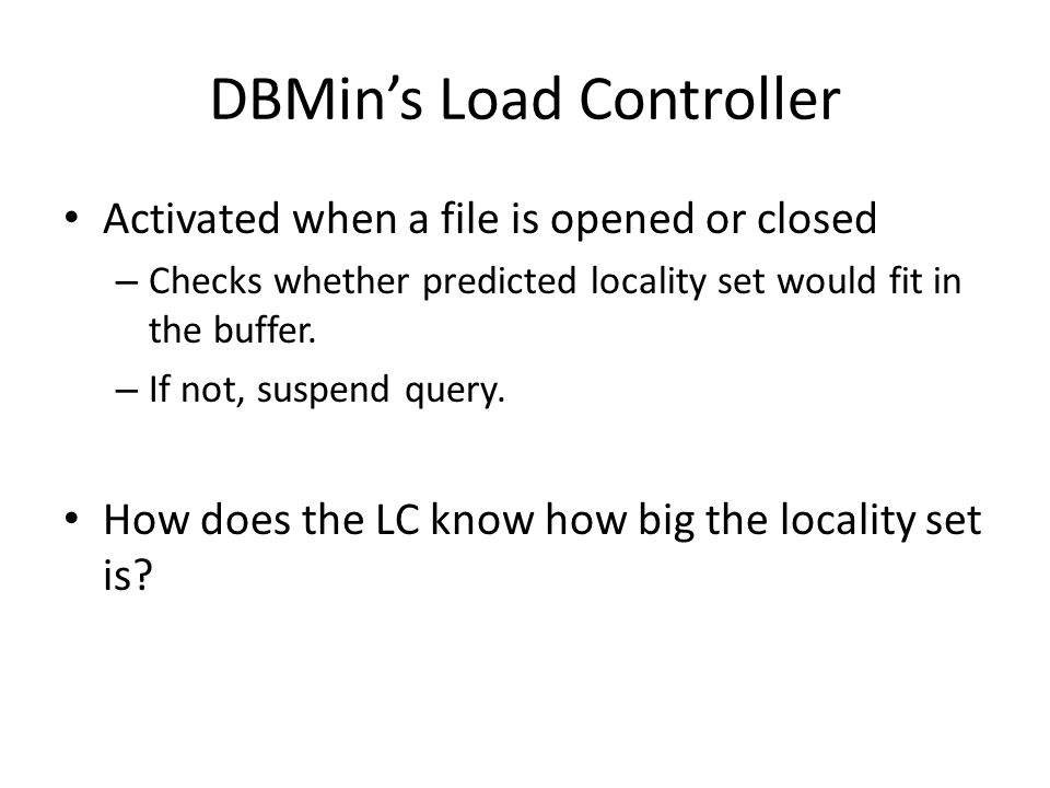 DBMins Load Controller Activated when a file is opened or closed – Checks whether predicted locality set would fit in the buffer.