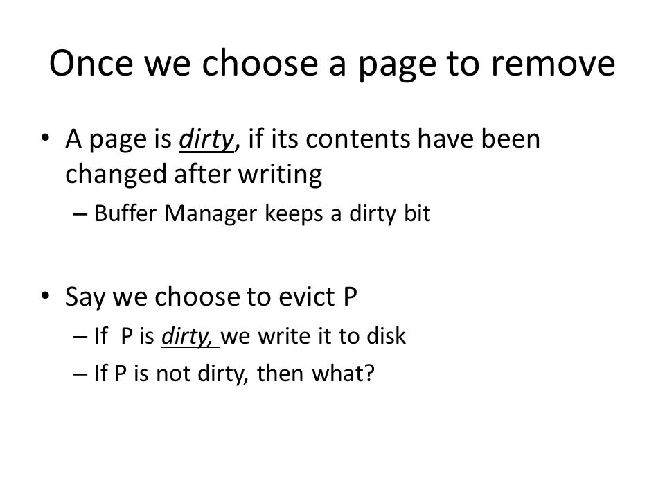 Once we choose a page to remove A page is dirty, if its contents have been changed after writing – Buffer Manager keeps a dirty bit Say we choose to evict P – If P is dirty, we write it to disk – If P is not dirty, then what