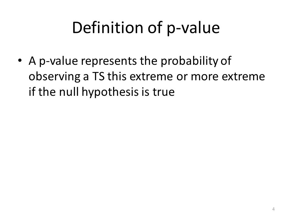 Definition of p-value A p-value represents the probability of observing a TS this extreme or more extreme if the null hypothesis is true 4