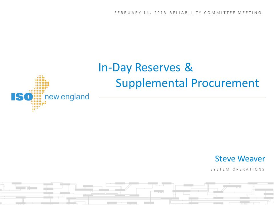 FEBRUARY 14, 2013 RELIABILITY COMMITTEE MEETING Steve Weaver SYSTEM OPERATIONS In-Day Reserves & Supplemental Procurement