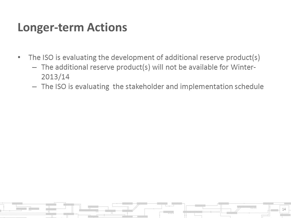 Longer-term Actions The ISO is evaluating the development of additional reserve product(s) – The additional reserve product(s) will not be available for Winter- 2013/14 – The ISO is evaluating the stakeholder and implementation schedule 14