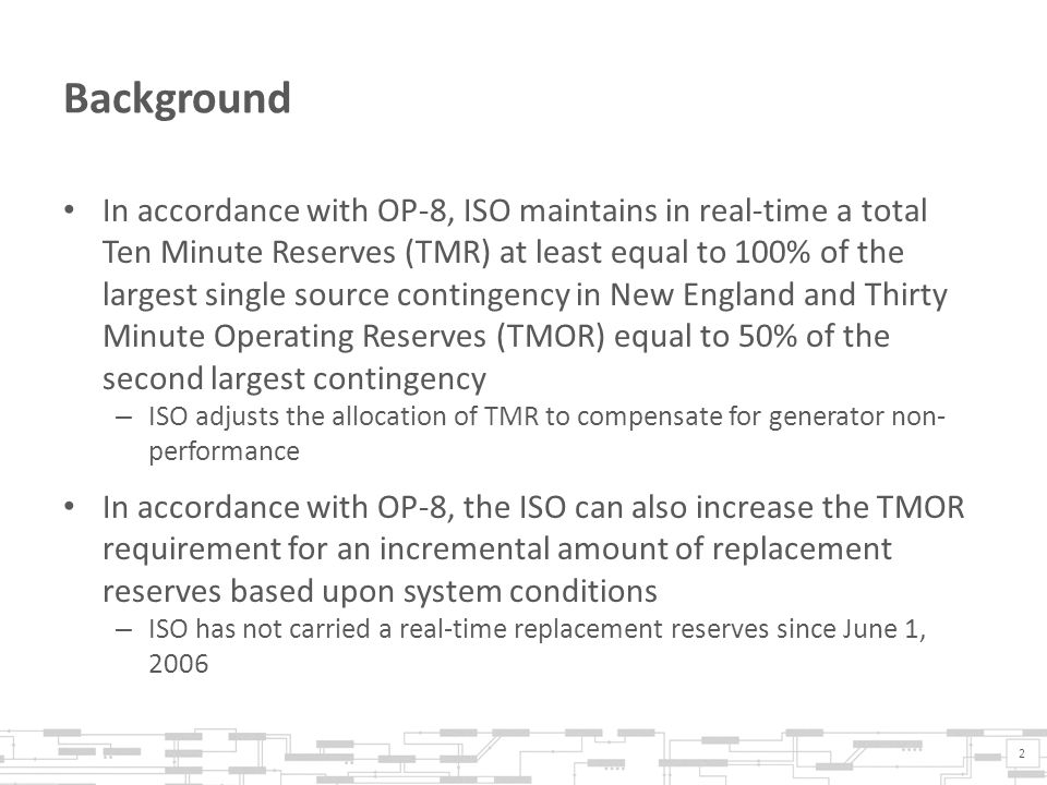 Background In accordance with OP-8, ISO maintains in real-time a total Ten Minute Reserves (TMR) at least equal to 100% of the largest single source contingency in New England and Thirty Minute Operating Reserves (TMOR) equal to 50% of the second largest contingency – ISO adjusts the allocation of TMR to compensate for generator non- performance In accordance with OP-8, the ISO can also increase the TMOR requirement for an incremental amount of replacement reserves based upon system conditions – ISO has not carried a real-time replacement reserves since June 1, 2006 2