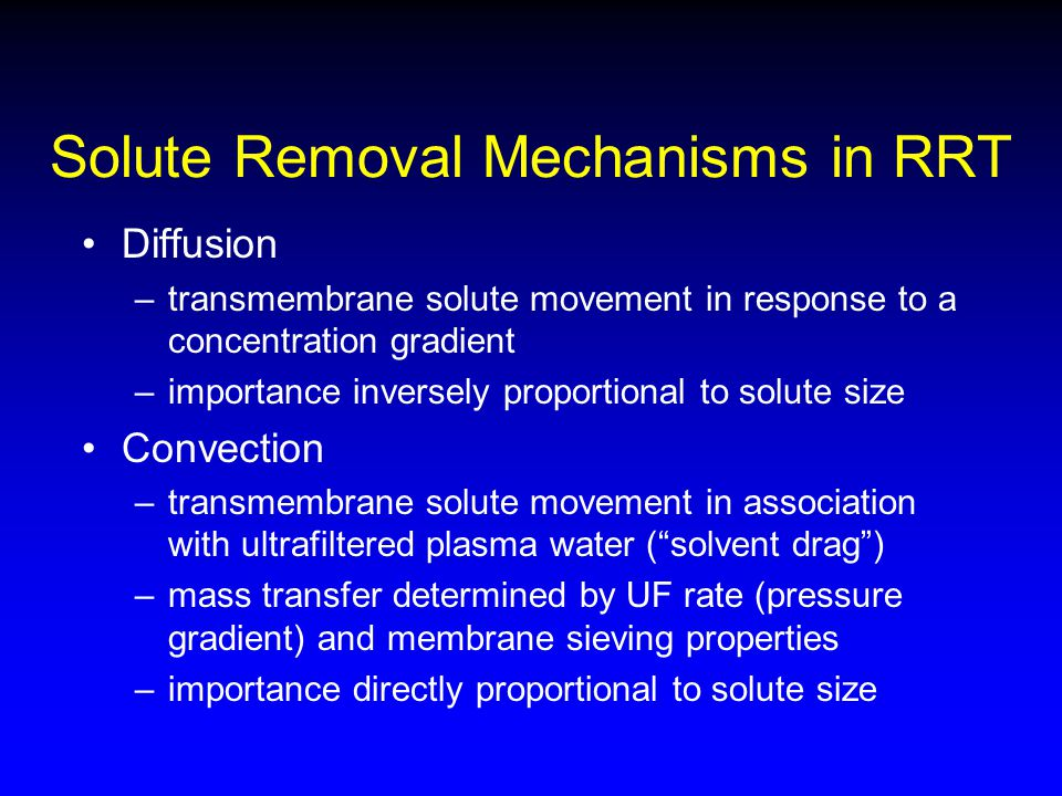 Solute Removal Mechanisms in RRT Diffusion –transmembrane solute movement in response to a concentration gradient –importance inversely proportional t