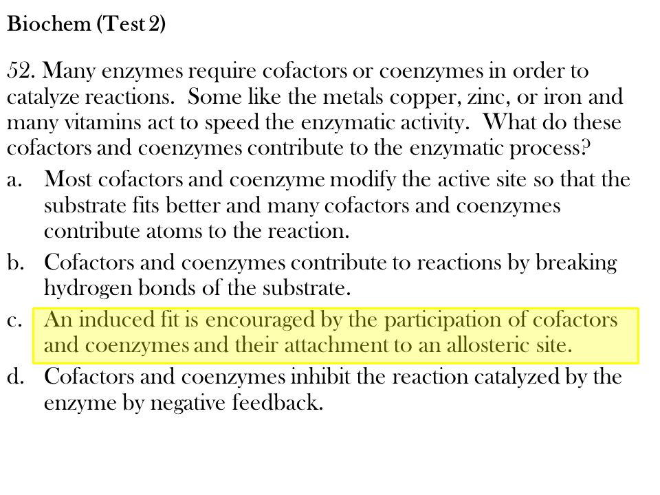 52. Many enzymes require cofactors or coenzymes in order to catalyze reactions. Some like the metals copper, zinc, or iron and many vitamins act to sp
