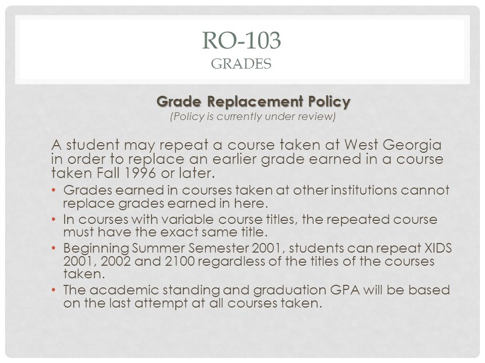 Grade Replacement Policy (Policy is currently under review) A student may repeat a course taken at West Georgia in order to replace an earlier grade earned in a course taken Fall 1996 or later.
