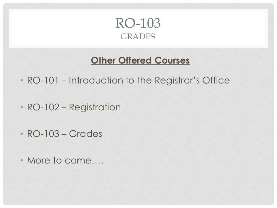 RO-103 GRADES Other Offered Courses RO-101 – Introduction to the Registrars Office RO-102 – Registration RO-103 – Grades More to come….