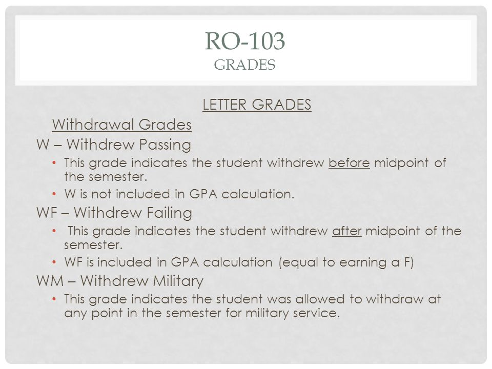 RO-103 GRADES LETTER GRADES Withdrawal Grades W – Withdrew Passing This grade indicates the student withdrew before midpoint of the semester.