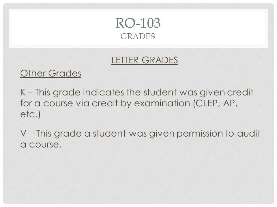 RO-103 GRADES LETTER GRADES Other Grades K – This grade indicates the student was given credit for a course via credit by examination (CLEP, AP, etc.) V – This grade a student was given permission to audit a course.