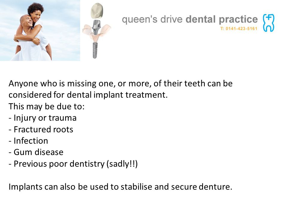 Anyone who is missing one, or more, of their teeth can be considered for dental implant treatment. This may be due to: - Injury or trauma - Fractured