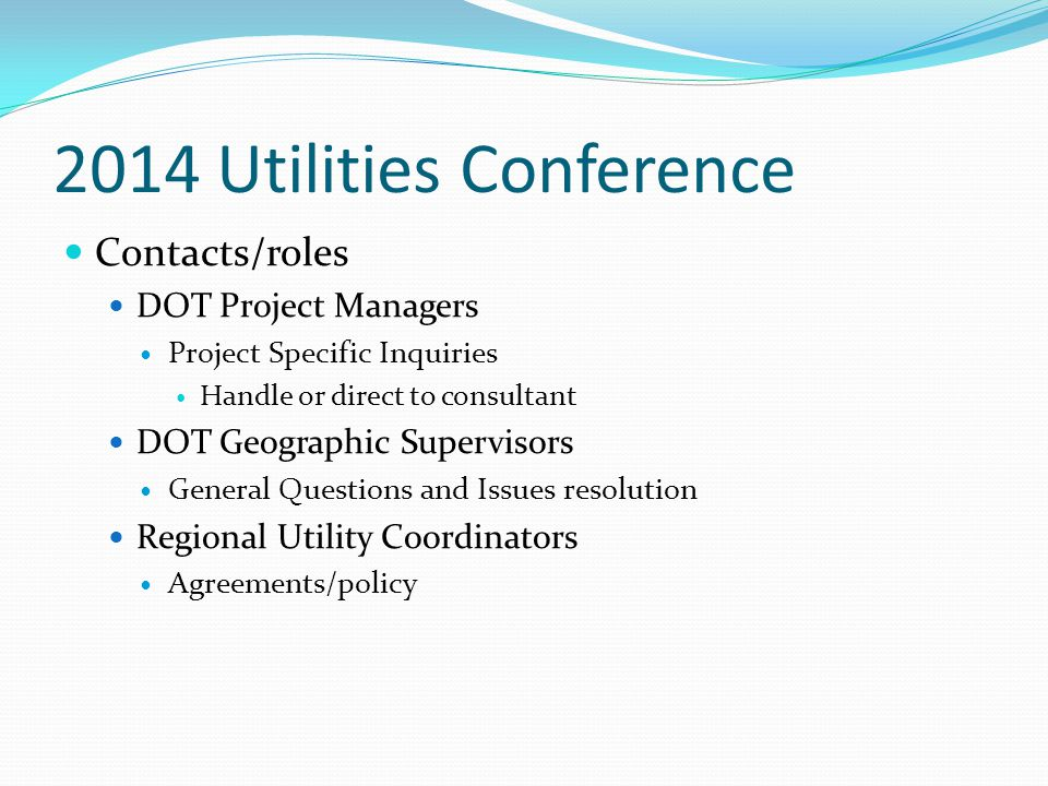 2014 Utilities Conference Contacts/roles DOT Project Managers Project Specific Inquiries Handle or direct to consultant DOT Geographic Supervisors Gen