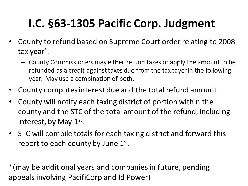 I.C. §63-1305 Pacific Corp. Judgment County to refund based on Supreme Court order relating to 2008 tax year *. – County Commissioners may either refu