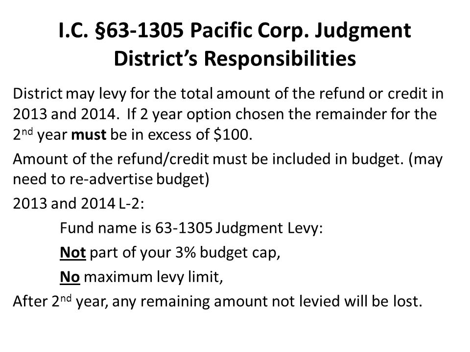 I.C. §63-1305 Pacific Corp. Judgment Districts Responsibilities District may levy for the total amount of the refund or credit in 2013 and 2014. If 2