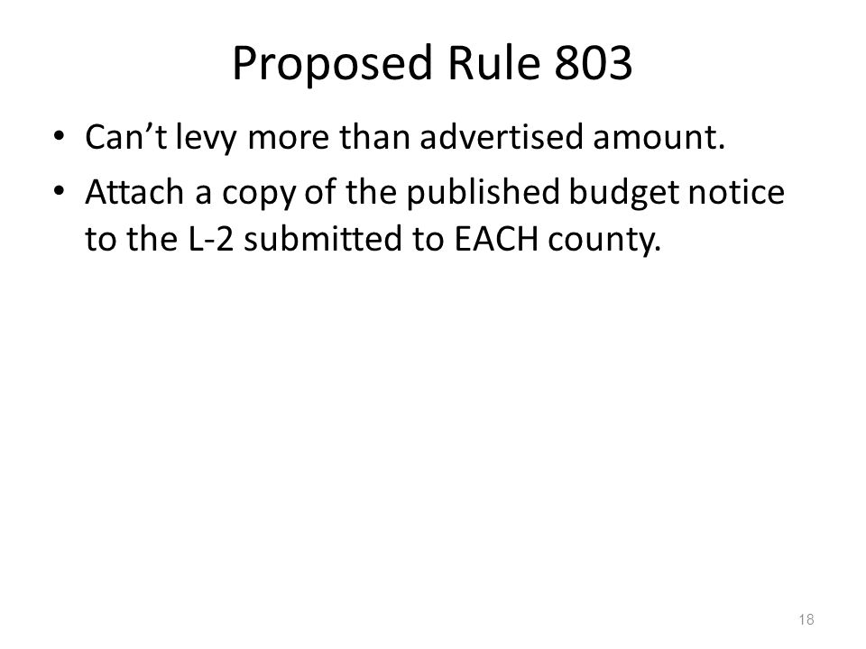 Proposed Rule 803 Cant levy more than advertised amount. Attach a copy of the published budget notice to the L-2 submitted to EACH county. 18