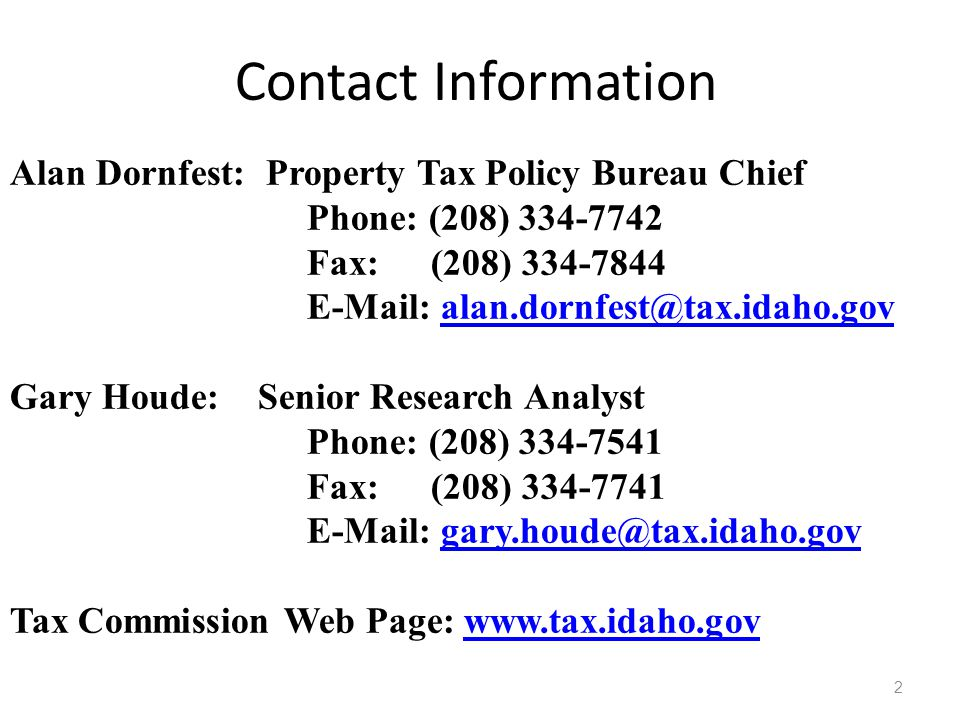 Contact Information 2 Alan Dornfest: Property Tax Policy Bureau Chief Phone: (208) 334-7742 Fax: (208) 334-7844 E-Mail: alan.dornfest@tax.idaho.govala