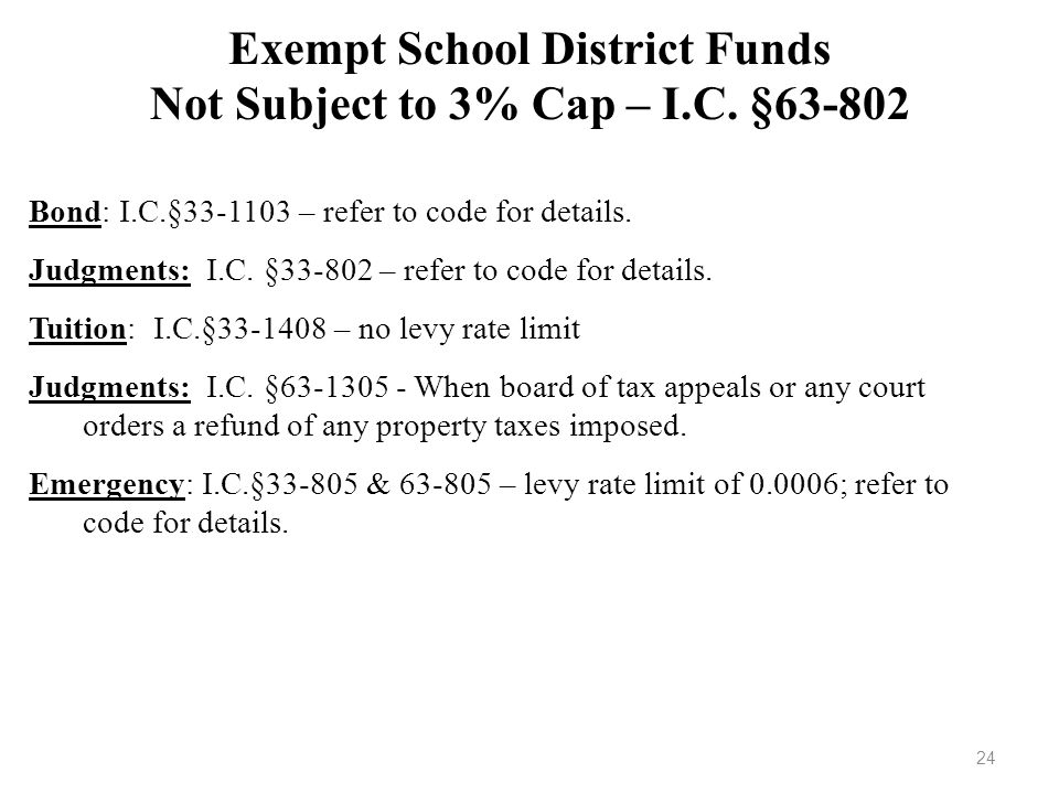 Exempt School District Funds Not Subject to 3% Cap – I.C. §63-802 Bond: I.C.§33-1103 – refer to code for details. Judgments: I.C. §33-802 – refer to c