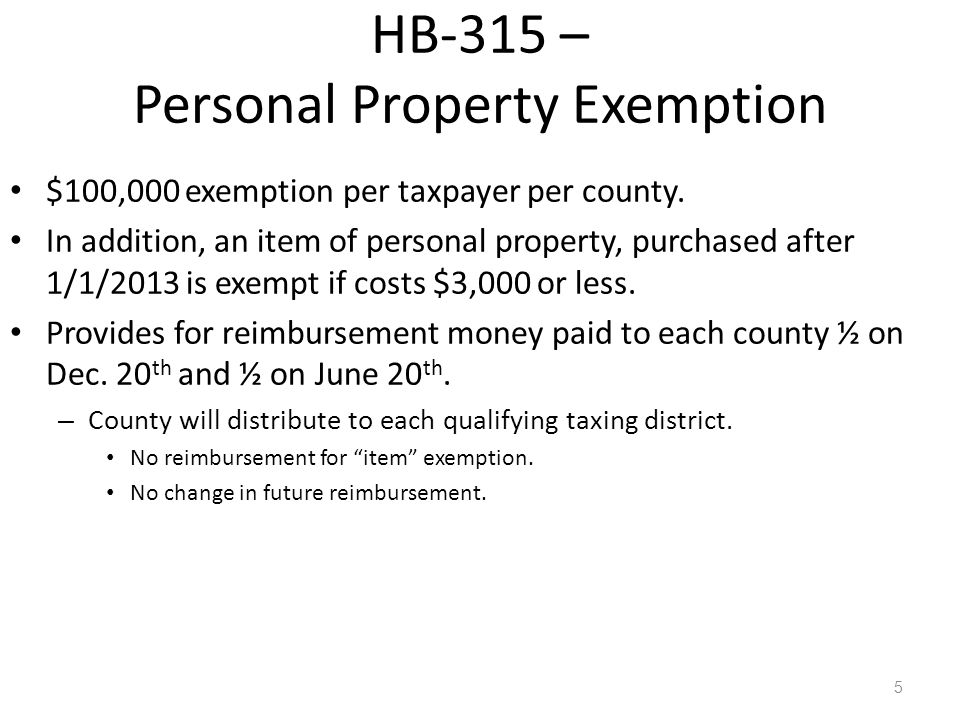 5 HB-315 – Personal Property Exemption $100,000 exemption per taxpayer per county. In addition, an item of personal property, purchased after 1/1/2013