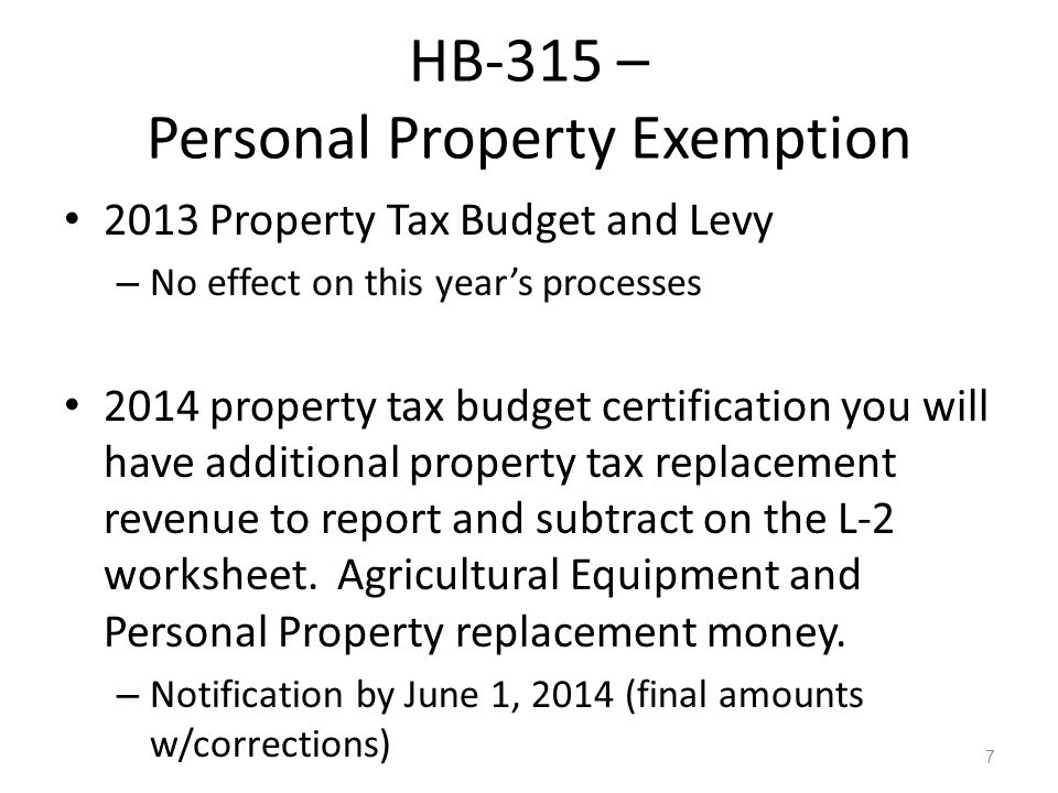7 HB-315 – Personal Property Exemption 2013 Property Tax Budget and Levy – No effect on this years processes 2014 property tax budget certification you will have additional property tax replacement revenue to report and subtract on the L-2 worksheet.