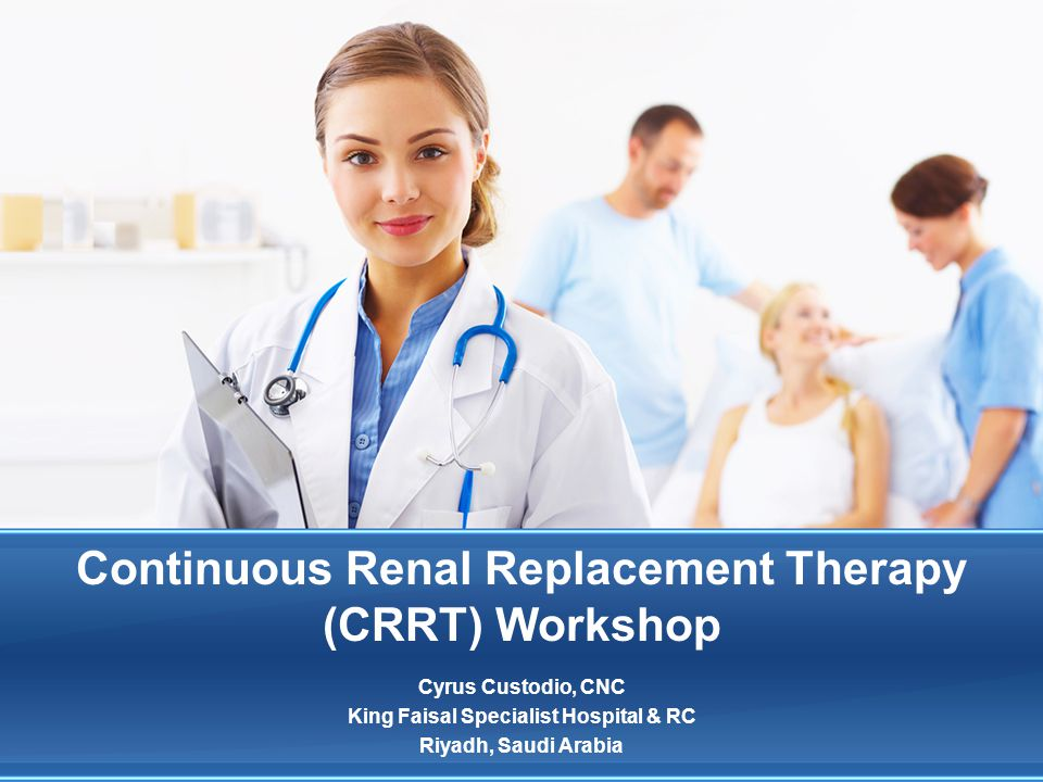 Continuous Renal Replacement Therapy (CRRT) Workshop Cyrus Custodio, CNC King Faisal Specialist Hospital & RC Riyadh, Saudi Arabia