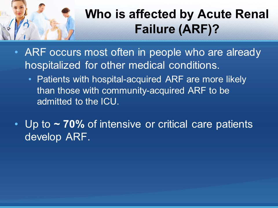 Who is affected by Acute Renal Failure (ARF)? ARF occurs most often in people who are already hospitalized for other medical conditions. Patients with