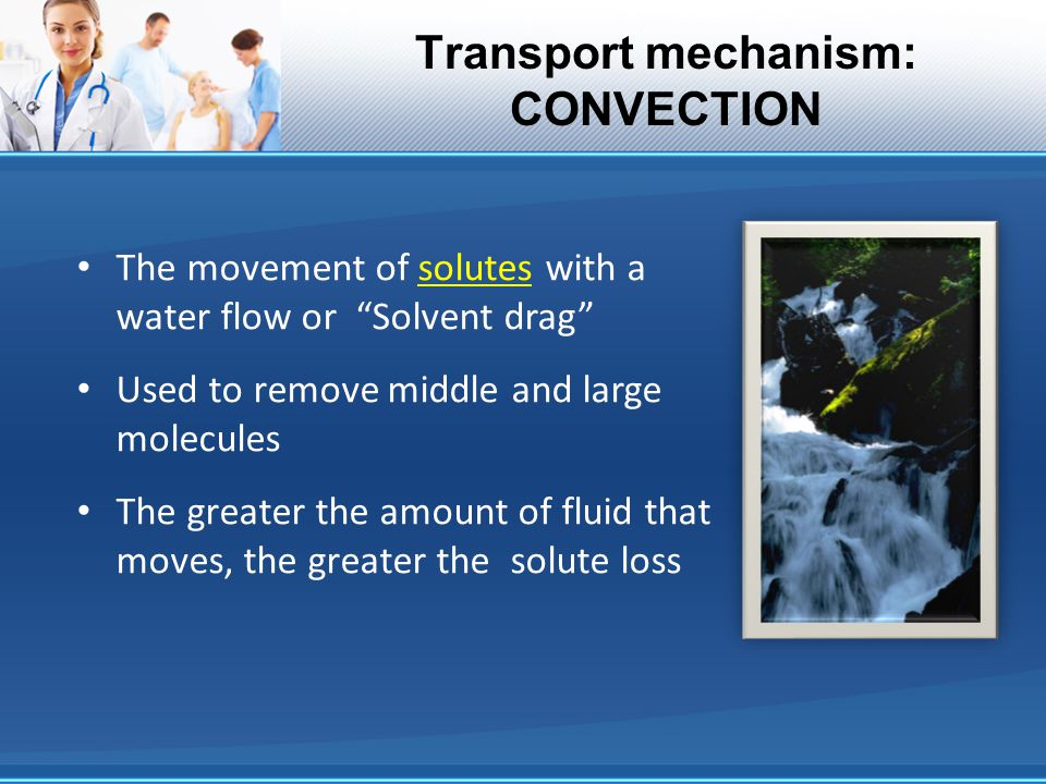 Transport mechanism: CONVECTION The movement of solutes with a water flow or Solvent drag Used to remove middle and large molecules The greater the am