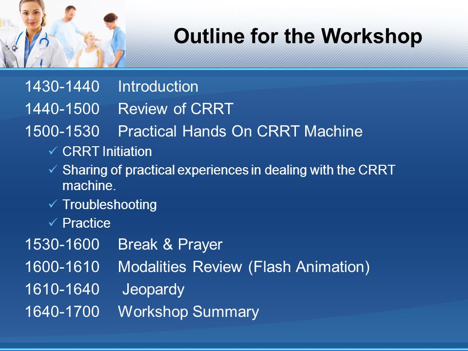 Outline for the Workshop 1430-1440Introduction 1440-1500Review of CRRT 1500-1530Practical Hands On CRRT Machine CRRT Initiation Sharing of practical e