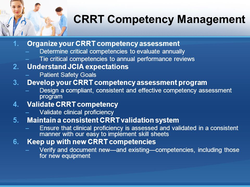 CRRT Competency Management 1.Organize your CRRT competency assessment –Determine critical competencies to evaluate annually –Tie critical competencies