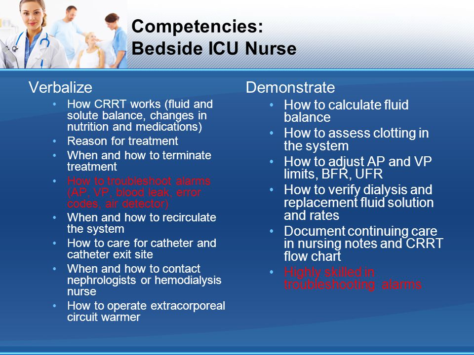 Competencies: Bedside ICU Nurse Verbalize How CRRT works (fluid and solute balance, changes in nutrition and medications) Reason for treatment When an