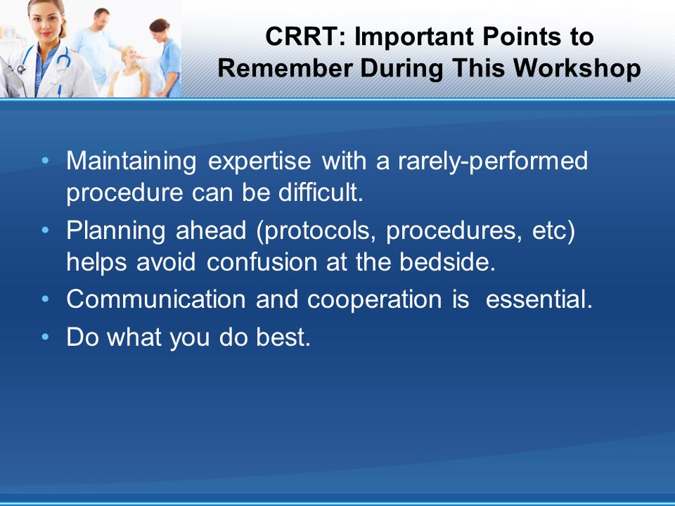 CRRT: Important Points to Remember During This Workshop Maintaining expertise with a rarely-performed procedure can be difficult. Planning ahead (prot